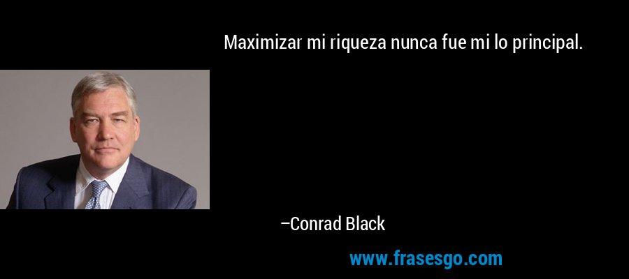 Maximizar mi riqueza nunca fue mi lo principal. – Conrad Black