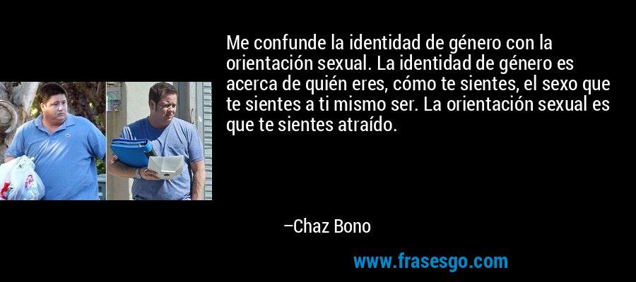 Me confunde la identidad de género con la orientación sexual. La identidad de género es acerca de quién eres, cómo te sientes, el sexo que te sientes a ti mismo ser. La orientación sexual es que te sientes atraído. – Chaz Bono