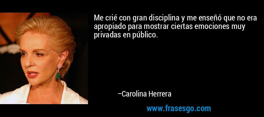 Me crié con gran disciplina y me enseñó que no era apropiado para mostrar ciertas emociones muy privadas en público. – Carolina Herrera