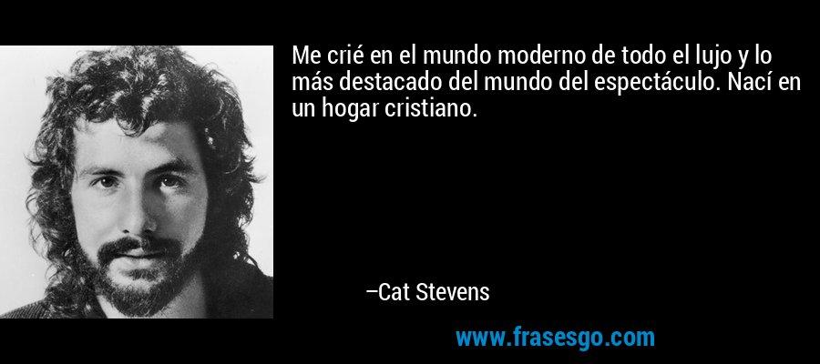 Me crié en el mundo moderno de todo el lujo y lo más destacado del mundo del espectáculo. Nací en un hogar cristiano. – Cat Stevens
