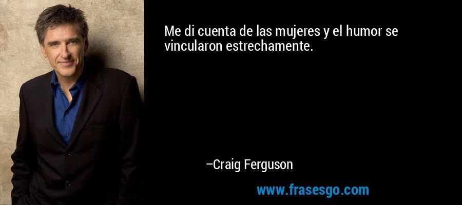 Me di cuenta de las mujeres y el humor se vincularon estrechamente. – Craig Ferguson