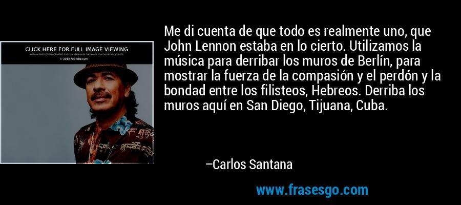 Me di cuenta de que todo es realmente uno, que John Lennon estaba en lo cierto. Utilizamos la música para derribar los muros de Berlín, para mostrar la fuerza de la compasión y el perdón y la bondad entre los filisteos, Hebreos. Derriba los muros aquí en San Diego, Tijuana, Cuba. – Carlos Santana