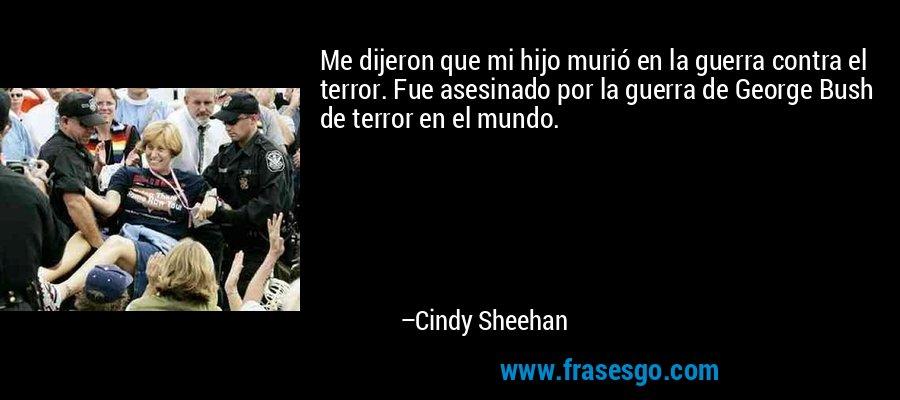Me dijeron que mi hijo murió en la guerra contra el terror. Fue asesinado por la guerra de George Bush de terror en el mundo. – Cindy Sheehan