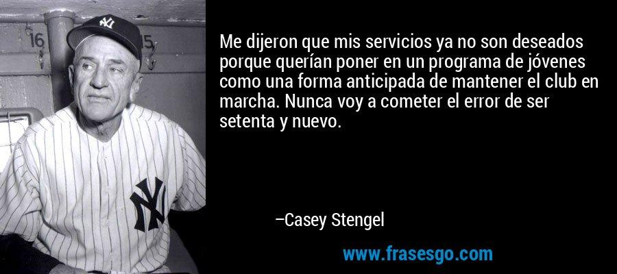Me dijeron que mis servicios ya no son deseados porque querían poner en un programa de jóvenes como una forma anticipada de mantener el club en marcha. Nunca voy a cometer el error de ser setenta y nuevo. – Casey Stengel