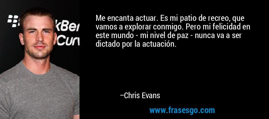 Me encanta actuar. Es mi patio de recreo, que vamos a explorar conmigo. Pero mi felicidad en este mundo - mi nivel de paz - nunca va a ser dictado por la actuación. – Chris Evans
