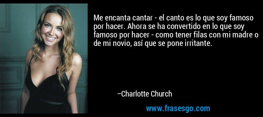Me encanta cantar - el canto es lo que soy famoso por hacer. Ahora se ha convertido en lo que soy famoso por hacer - como tener filas con mi madre o de mi novio, así que se pone irritante. – Charlotte Church