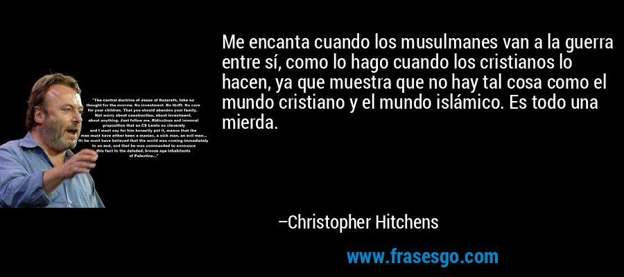 Me encanta cuando los musulmanes van a la guerra entre sí, como lo hago cuando los cristianos lo hacen, ya que muestra que no hay tal cosa como el mundo cristiano y el mundo islámico. Es todo una mierda. – Christopher Hitchens