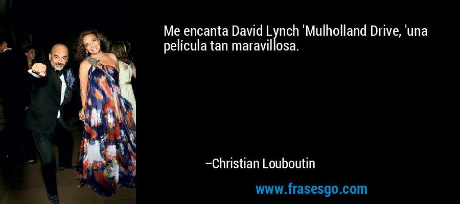 Me encanta David Lynch 'Mulholland Drive, 'una película tan maravillosa. – Christian Louboutin
