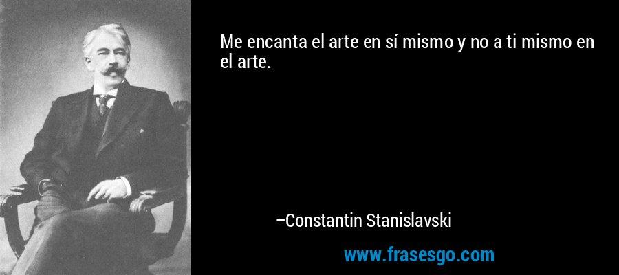 Me encanta el arte en sí mismo y no a ti mismo en el arte. – Constantin Stanislavski