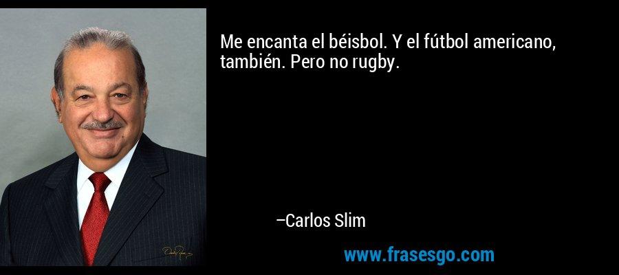 Me encanta el béisbol. Y el fútbol americano, también. Pero no rugby. – Carlos Slim