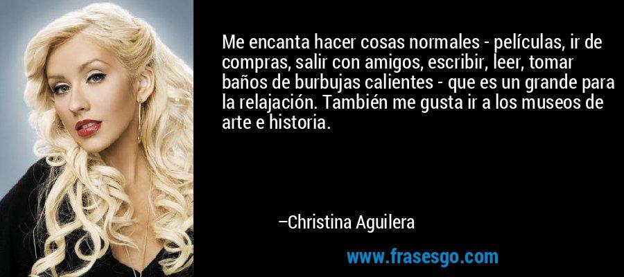 Me encanta hacer cosas normales - películas, ir de compras, salir con amigos, escribir, leer, tomar baños de burbujas calientes - que es un grande para la relajación. También me gusta ir a los museos de arte e historia. – Christina Aguilera