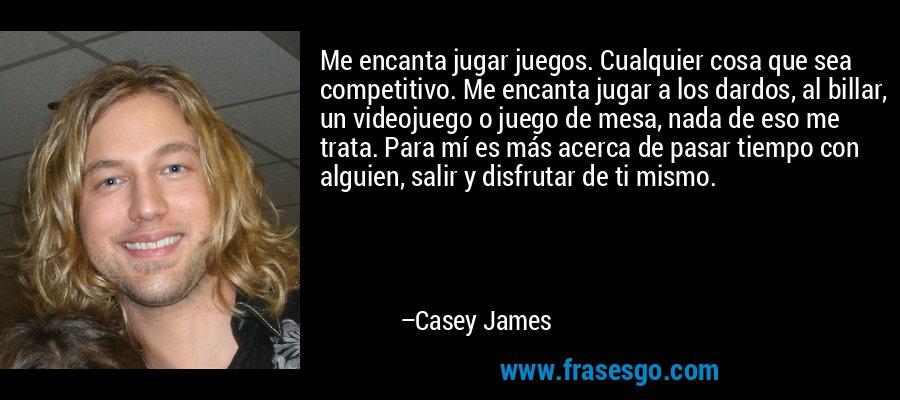 Me encanta jugar juegos. Cualquier cosa que sea competitivo. Me encanta jugar a los dardos, al billar, un videojuego o juego de mesa, nada de eso me trata. Para mí es más acerca de pasar tiempo con alguien, salir y disfrutar de ti mismo. – Casey James