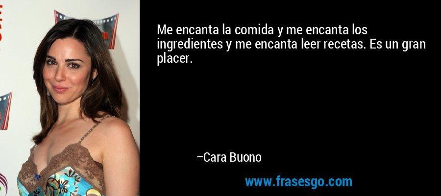 Me encanta la comida y me encanta los ingredientes y me encanta leer recetas. Es un gran placer. – Cara Buono