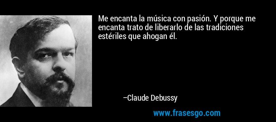 Me encanta la música con pasión. Y porque me encanta trato de liberarlo de las tradiciones estériles que ahogan él. – Claude Debussy