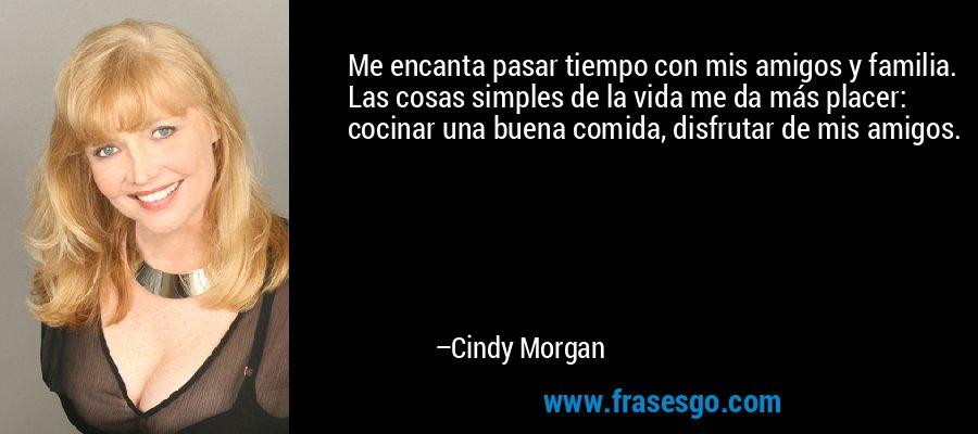 Me encanta pasar tiempo con mis amigos y familia. Las cosas simples de la vida me da más placer: cocinar una buena comida, disfrutar de mis amigos. – Cindy Morgan