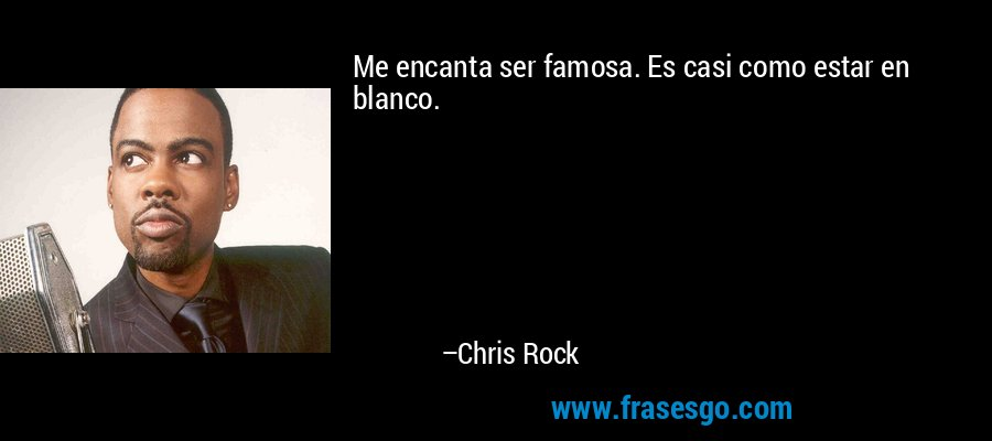 Me encanta ser famosa. Es casi como estar en blanco. – Chris Rock