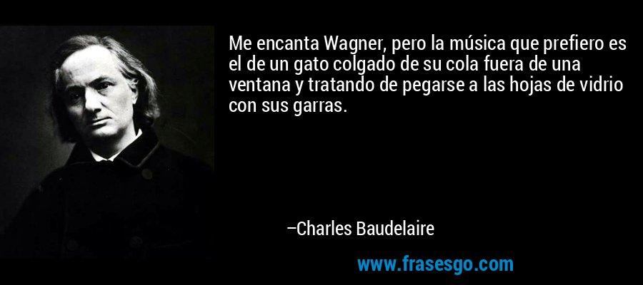 Me encanta Wagner, pero la música que prefiero es el de un gato colgado de su cola fuera de una ventana y tratando de pegarse a las hojas de vidrio con sus garras. – Charles Baudelaire