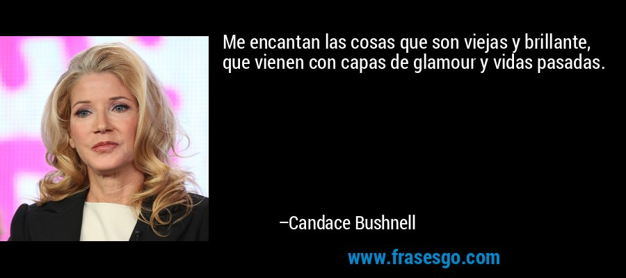 Me encantan las cosas que son viejas y brillante, que vienen con capas de glamour y vidas pasadas. – Candace Bushnell