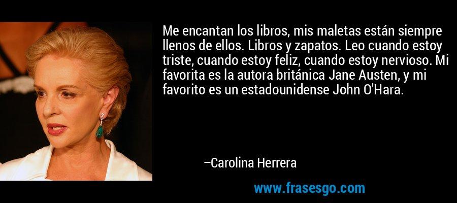 Me encantan los libros, mis maletas están siempre llenos de ellos. Libros y zapatos. Leo cuando estoy triste, cuando estoy feliz, cuando estoy nervioso. Mi favorita es la autora británica Jane Austen, y mi favorito es un estadounidense John O'Hara. – Carolina Herrera