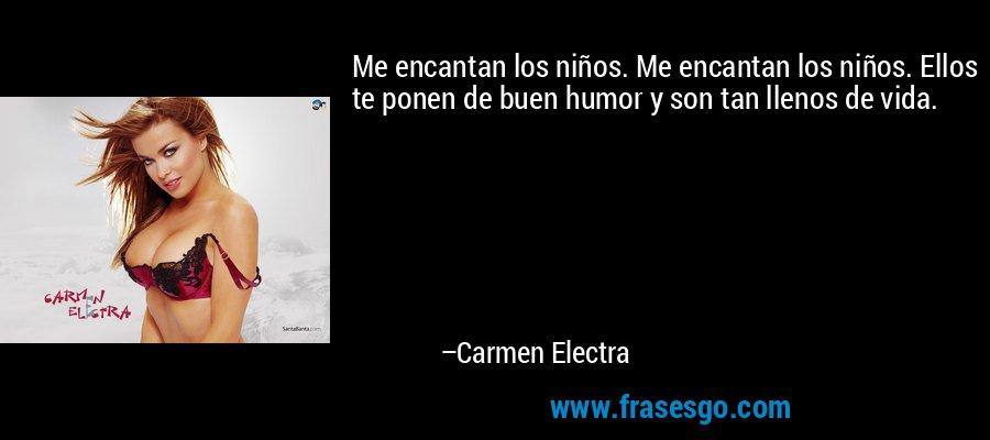 Me encantan los niños. Me encantan los niños. Ellos te ponen de buen humor y son tan llenos de vida. – Carmen Electra