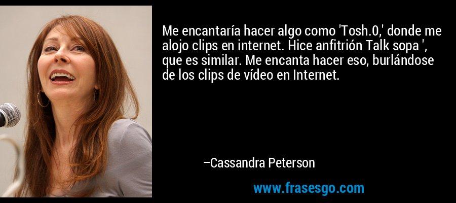 Me encantaría hacer algo como 'Tosh.0,' donde me alojo clips en internet. Hice anfitrión Talk sopa ', que es similar. Me encanta hacer eso, burlándose de los clips de vídeo en Internet. – Cassandra Peterson