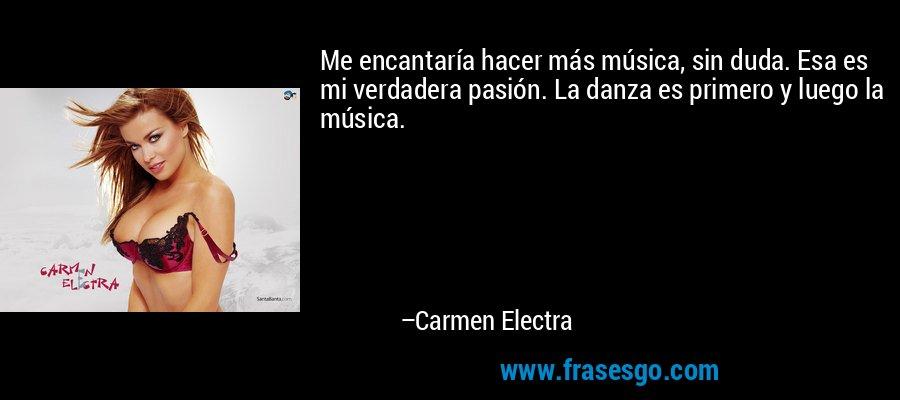 Me encantaría hacer más música, sin duda. Esa es mi verdadera pasión. La danza es primero y luego la música. – Carmen Electra