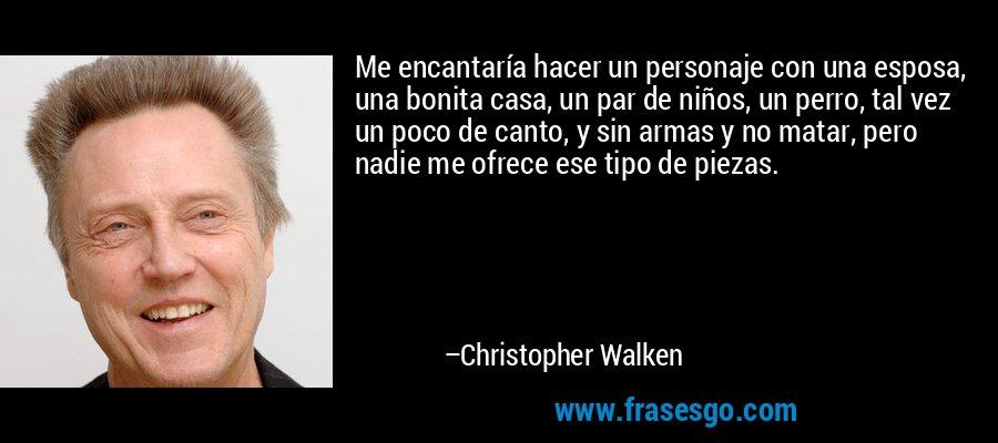Me encantaría hacer un personaje con una esposa, una bonita casa, un par de niños, un perro, tal vez un poco de canto, y sin armas y no matar, pero nadie me ofrece ese tipo de piezas. – Christopher Walken