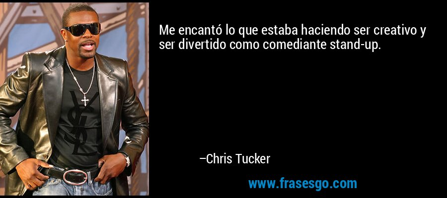 Me encantó lo que estaba haciendo ser creativo y ser divertido como comediante stand-up. – Chris Tucker