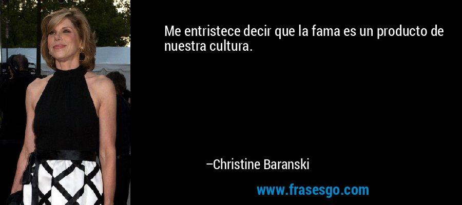Me entristece decir que la fama es un producto de nuestra cultura. – Christine Baranski