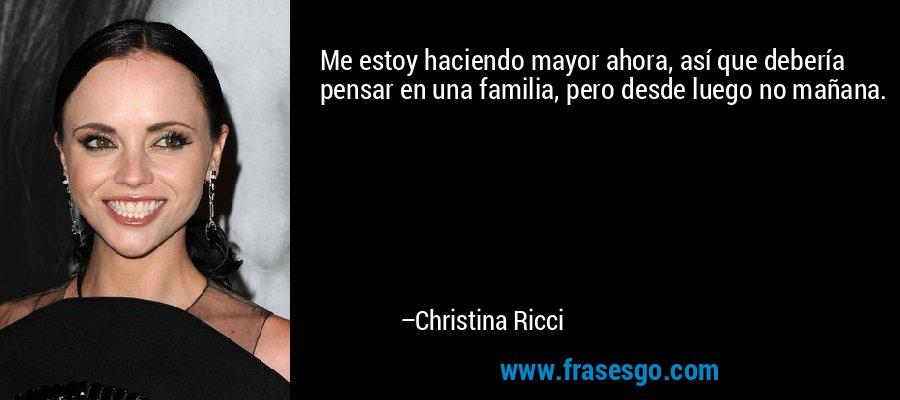 Me estoy haciendo mayor ahora, así que debería pensar en una familia, pero desde luego no mañana. – Christina Ricci