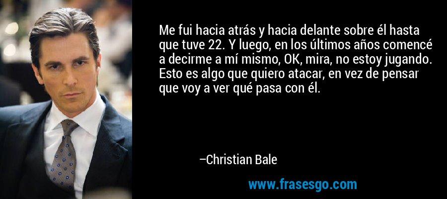 Me fui hacia atrás y hacia delante sobre él hasta que tuve 22. Y luego, en los últimos años comencé a decirme a mí mismo, OK, mira, no estoy jugando. Esto es algo que quiero atacar, en vez de pensar que voy a ver qué pasa con él. – Christian Bale