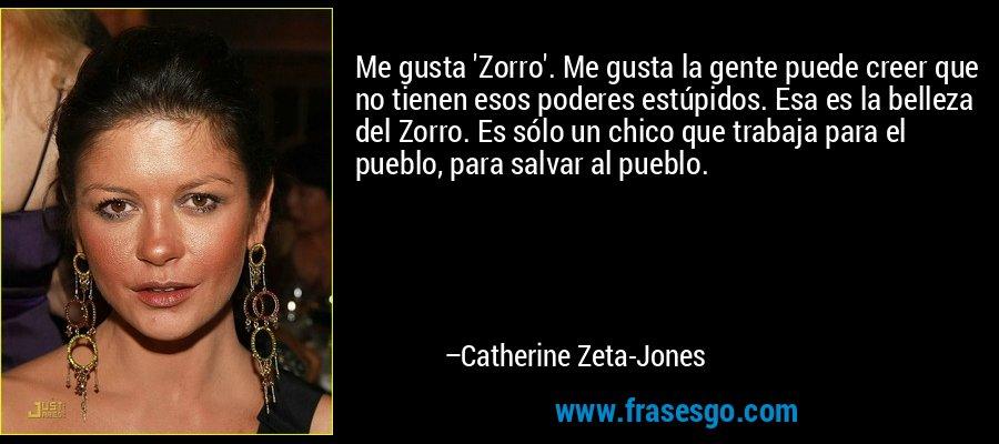 Me gusta 'Zorro'. Me gusta la gente puede creer que no tienen esos poderes estúpidos. Esa es la belleza del Zorro. Es sólo un chico que trabaja para el pueblo, para salvar al pueblo. – Catherine Zeta-Jones