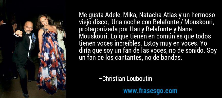 Me gusta Adele, Mika, Natacha Atlas y un hermoso viejo disco, 'Una noche con Belafonte / Mouskouri, protagonizada por Harry Belafonte y Nana Mouskouri. Lo que tienen en común es que todos tienen voces increíbles. Estoy muy en voces. Yo diría que soy un fan de las voces, no de sonido. Soy un fan de los cantantes, no de bandas. – Christian Louboutin