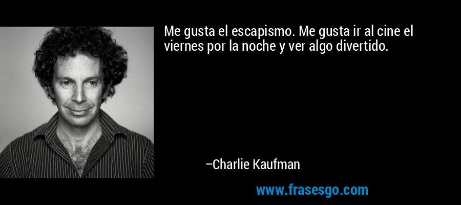 Me gusta el escapismo. Me gusta ir al cine el viernes por la noche y ver algo divertido. – Charlie Kaufman