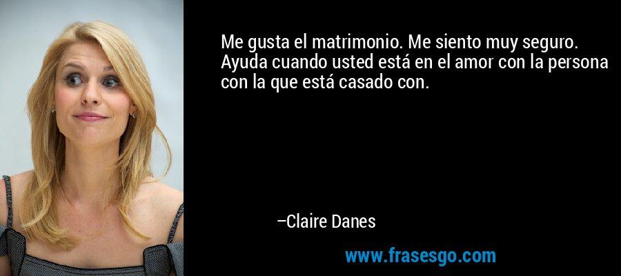 Me gusta el matrimonio. Me siento muy seguro. Ayuda cuando usted está en el amor con la persona con la que está casado con. – Claire Danes