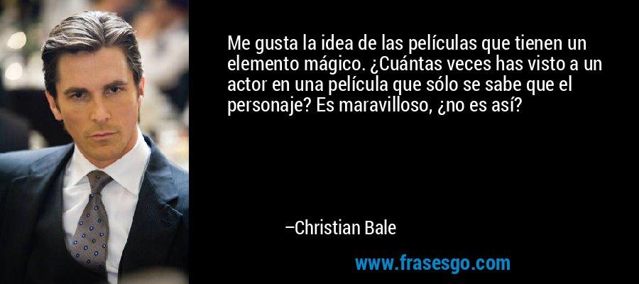 Me gusta la idea de las películas que tienen un elemento mágico. ¿Cuántas veces has visto a un actor en una película que sólo se sabe que el personaje? Es maravilloso, ¿no es así? – Christian Bale