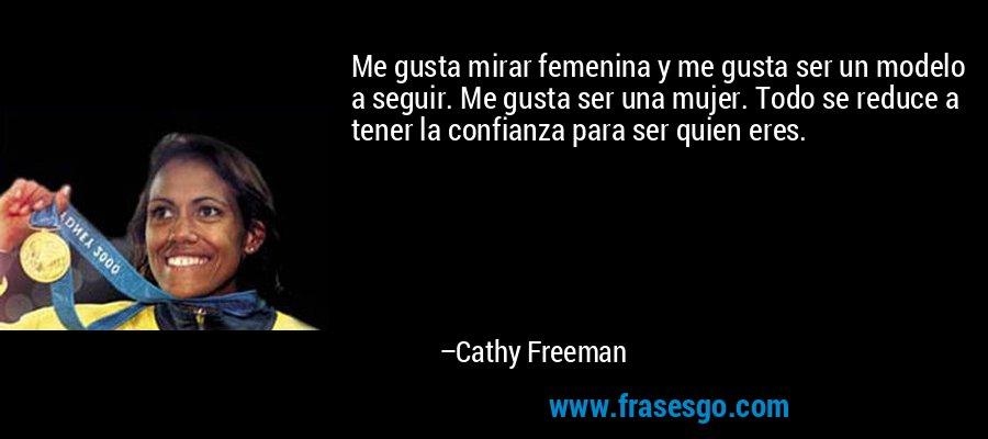 Me gusta mirar femenina y me gusta ser un modelo a seguir. Me gusta ser una mujer. Todo se reduce a tener la confianza para ser quien eres. – Cathy Freeman