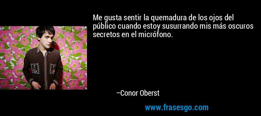 Me gusta sentir la quemadura de los ojos del público cuando estoy susurrando mis más oscuros secretos en el micrófono. – Conor Oberst