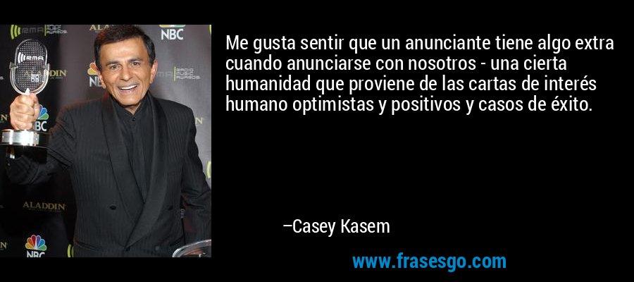 Me gusta sentir que un anunciante tiene algo extra cuando anunciarse con nosotros - una cierta humanidad que proviene de las cartas de interés humano optimistas y positivos y casos de éxito. – Casey Kasem