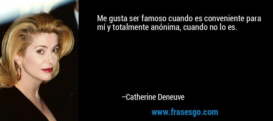 Me gusta ser famoso cuando es conveniente para mí y totalmente anónima, cuando no lo es. – Catherine Deneuve
