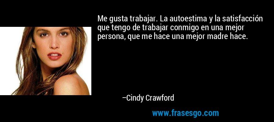 Me gusta trabajar. La autoestima y la satisfacción que tengo de trabajar conmigo en una mejor persona, que me hace una mejor madre hace. – Cindy Crawford