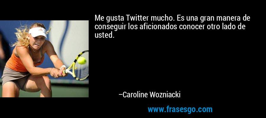 Me gusta Twitter mucho. Es una gran manera de conseguir los aficionados conocer otro lado de usted. – Caroline Wozniacki