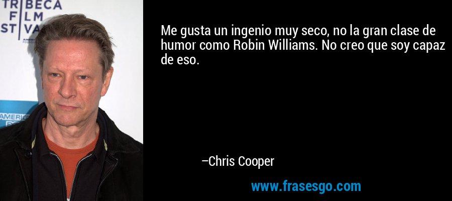 Me gusta un ingenio muy seco, no la gran clase de humor como Robin Williams. No creo que soy capaz de eso. – Chris Cooper