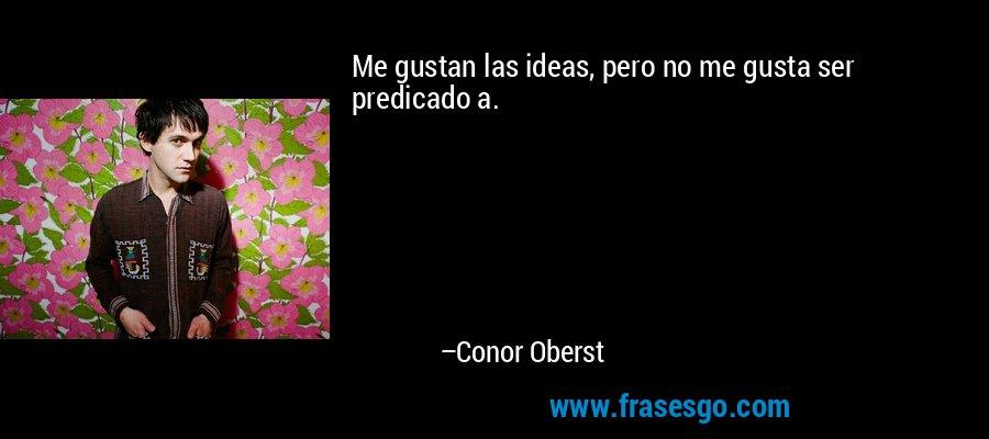 Me gustan las ideas, pero no me gusta ser predicado a. – Conor Oberst