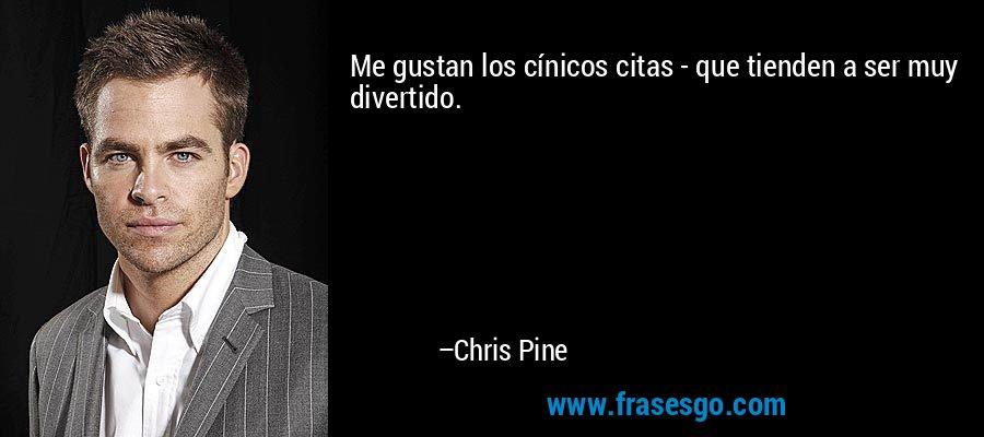 Me gustan los cínicos citas - que tienden a ser muy divertido. – Chris Pine