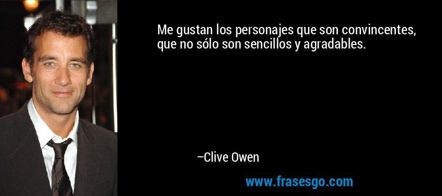 Me gustan los personajes que son convincentes, que no sólo son sencillos y agradables. – Clive Owen