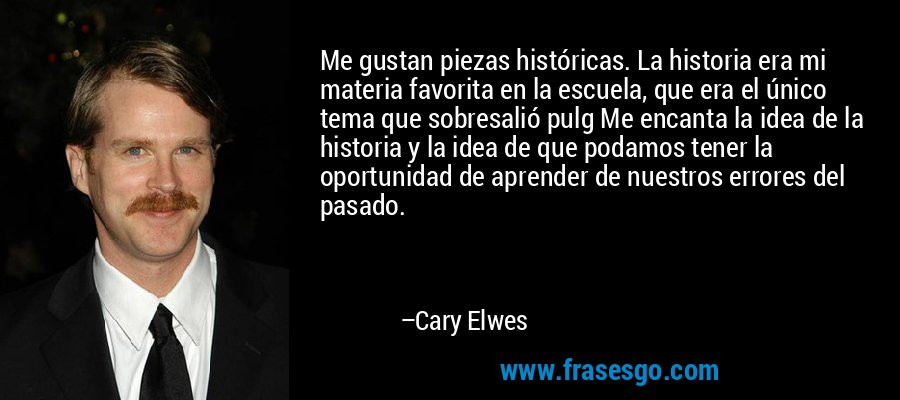Me gustan piezas históricas. La historia era mi materia favorita en la escuela, que era el único tema que sobresalió pulg Me encanta la idea de la historia y la idea de que podamos tener la oportunidad de aprender de nuestros errores del pasado. – Cary Elwes
