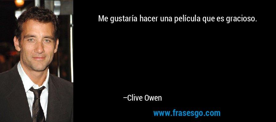 Me gustaría hacer una película que es gracioso. – Clive Owen