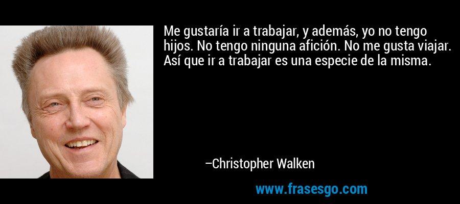 Me gustaría ir a trabajar, y además, yo no tengo hijos. No tengo ninguna afición. No me gusta viajar. Así que ir a trabajar es una especie de la misma. – Christopher Walken