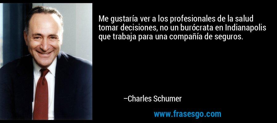 Me gustaría ver a los profesionales de la salud tomar decisiones, no un burócrata en Indianapolis que trabaja para una compañía de seguros. – Charles Schumer